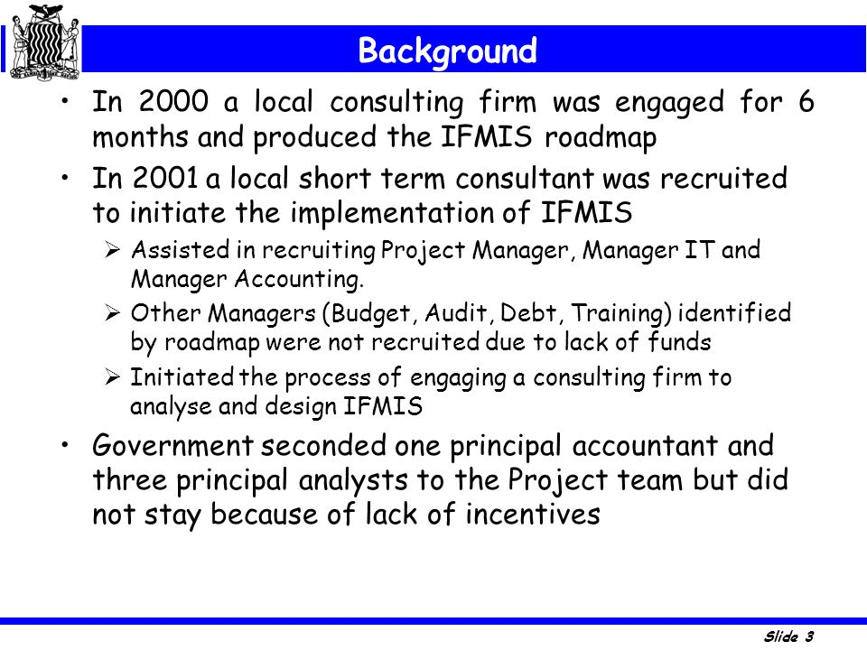 Background In 2000 a local consulting firm was engaged for 6 months and produced the IFMIS roadmap.