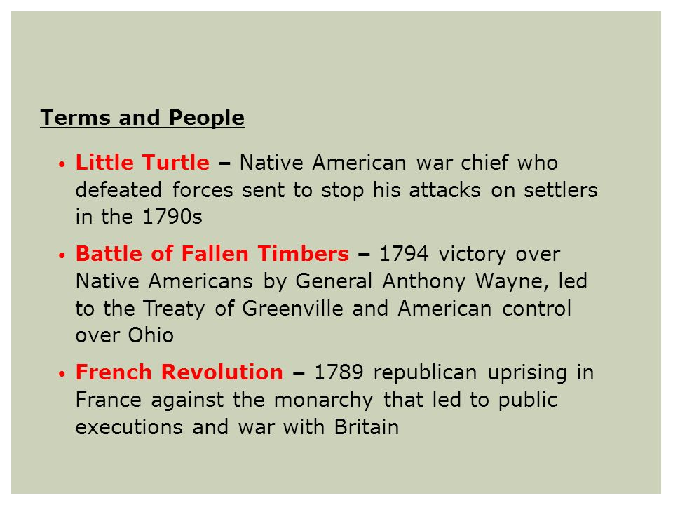 Terms and People Little Turtle – Native American war chief who defeated forces sent to stop his attacks on settlers in the 1790s.