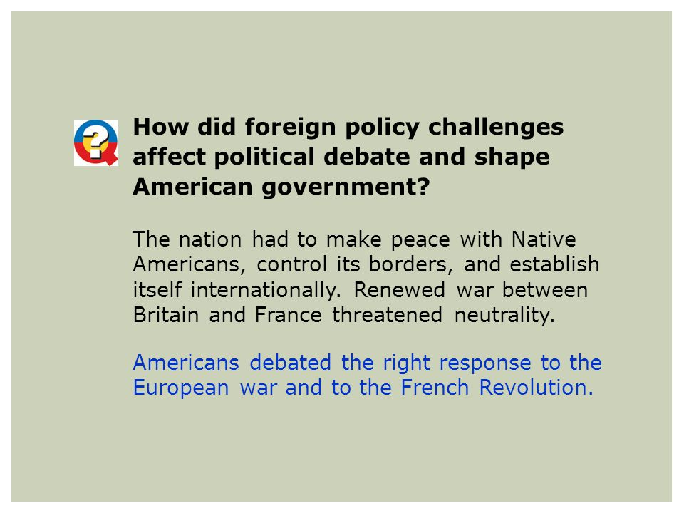 How did foreign policy challenges affect political debate and shape American government