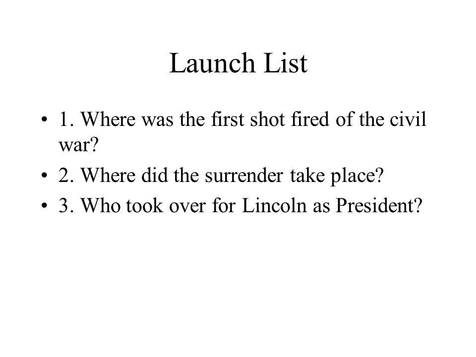 Launch List 1. Where was the first shot fired of the civil war