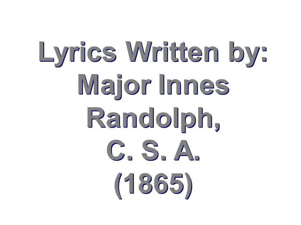 Lyrics Written by: Major Innes Randolph, C. S. A. (1865)