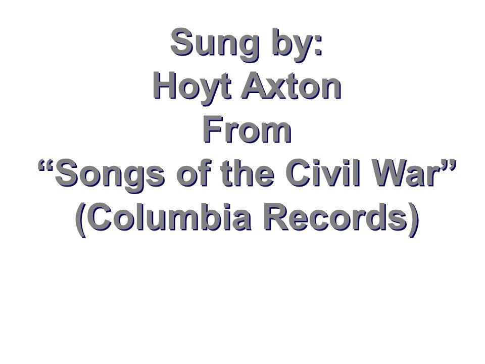 Sung by: Hoyt Axton From Songs of the Civil War (Columbia Records)
