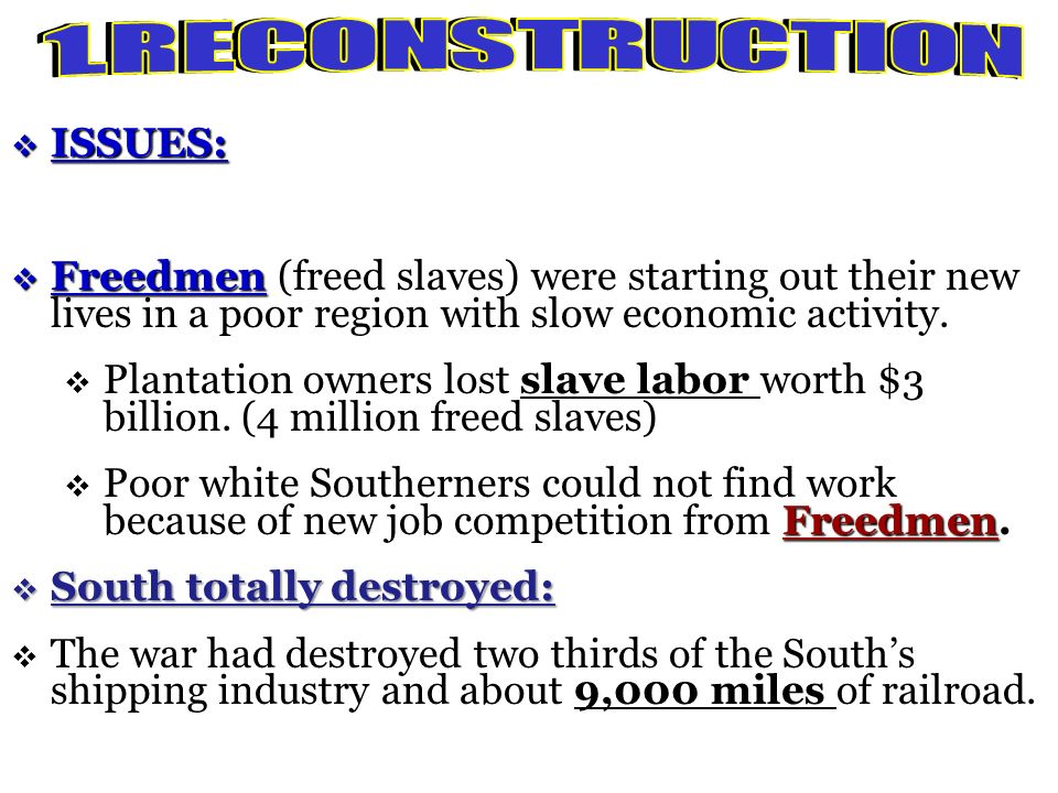 1. R E C O N S T R U C T I O N ISSUES: Freedmen (freed slaves) were starting out their new lives in a poor region with slow economic activity.