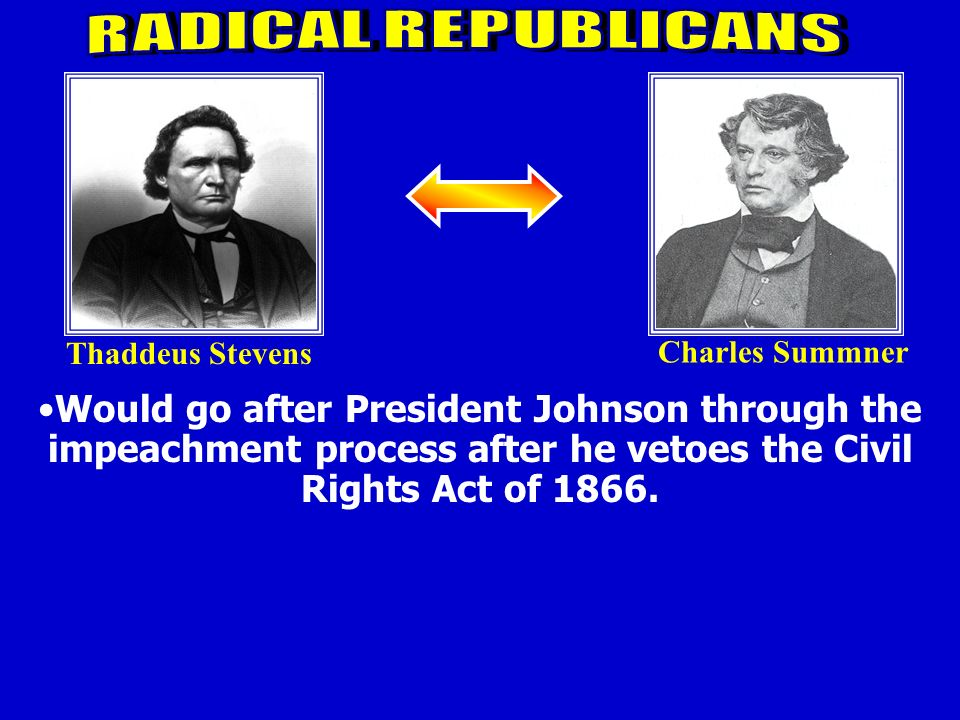 RADICAL REPUBLICANS Thaddeus Stevens. Charles Summner.