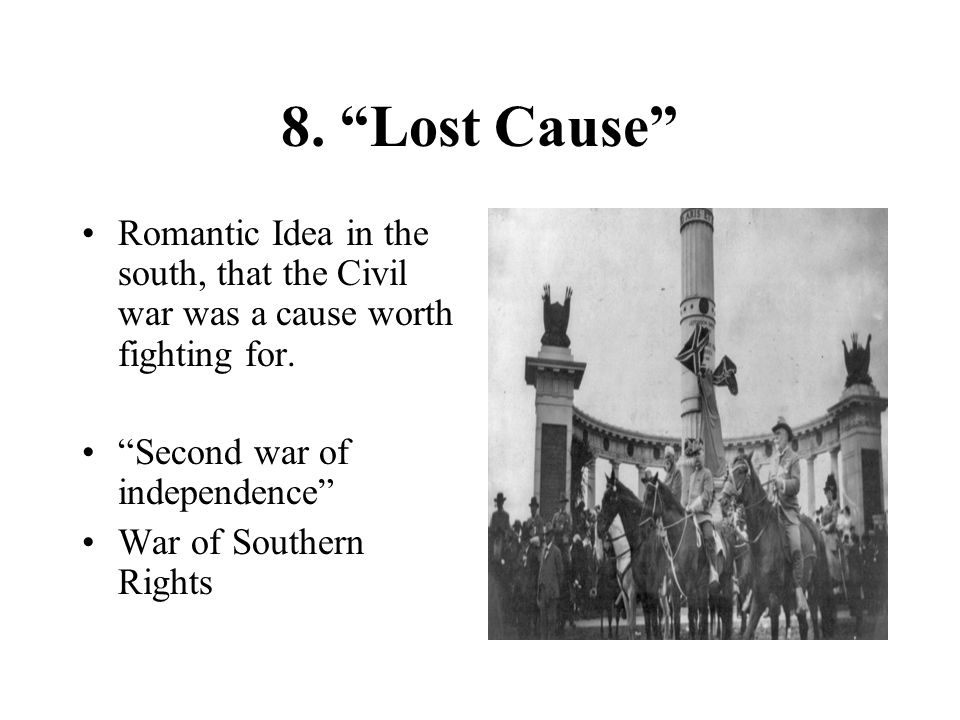8. Lost Cause Romantic Idea in the south, that the Civil war was a cause worth fighting for. Second war of independence