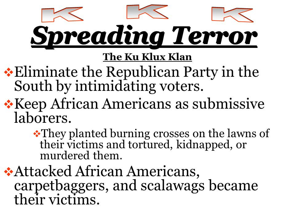 K K K Spreading Terror. The Ku Klux Klan. Eliminate the Republican Party in the South by intimidating voters.