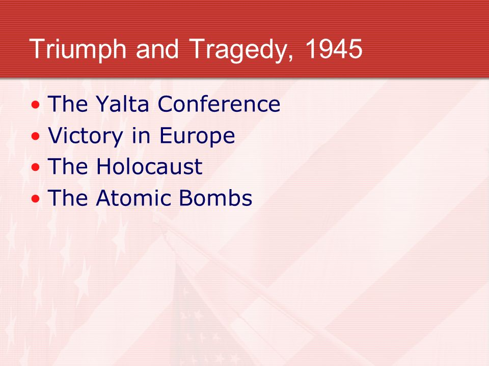 Triumph and Tragedy, 1945 The Yalta Conference Victory in Europe