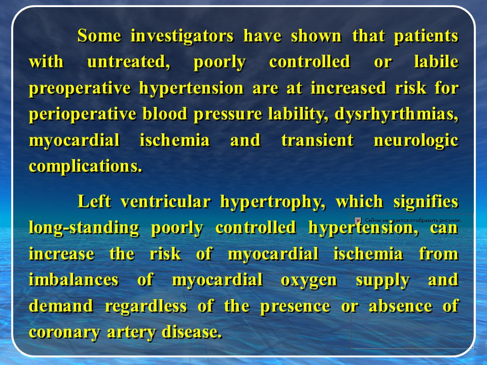 Some investigators have shown that patients with untreated, poorly controlled or labile preoperative hypertension are at increased risk for perioperative blood pressure lability, dysrhyrthmias, myocardial ischemia and transient neurologic complications.