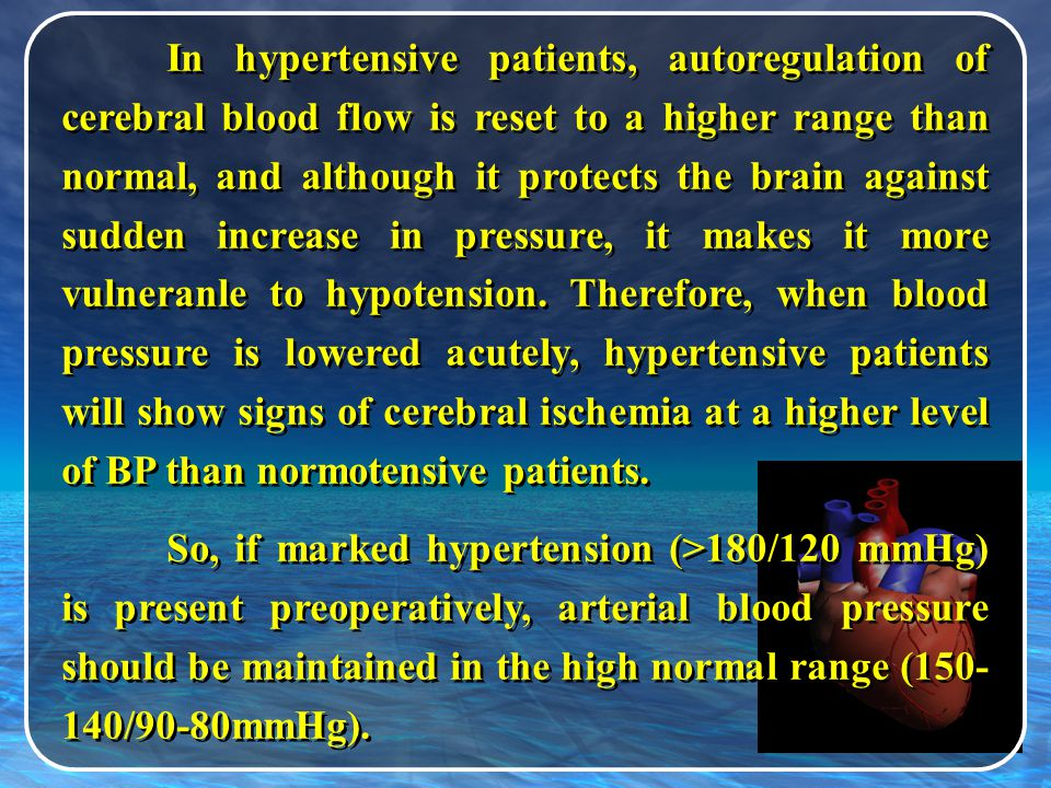 In hypertensive patients, autoregulation of cerebral blood flow is reset to a higher range than normal, and although it protects the brain against sudden increase in pressure, it makes it more vulneranle to hypotension. Therefore, when blood pressure is lowered acutely, hypertensive patients will show signs of cerebral ischemia at a higher level of BP than normotensive patients.