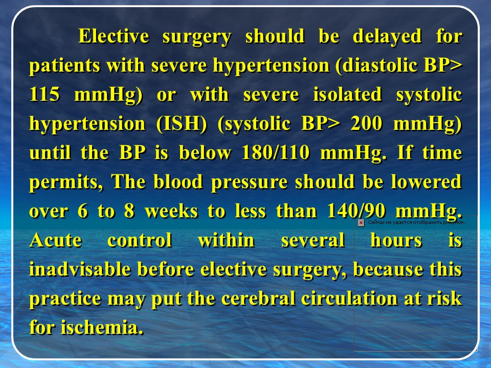 Elective surgery should be delayed for patients with severe hypertension (diastolic BP> 115 mmHg) or with severe isolated systolic hypertension (ISH) (systolic BP> 200 mmHg) until the BP is below 180/110 mmHg.