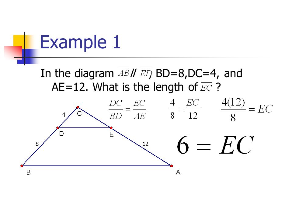 Example In the diagram ll , BD=8,DC=4, and AE=12. What is the length of