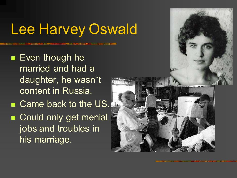 Lee Harvey Oswald Even though he married and had a daughter, he wasn't content in Russia. Came back to the US.