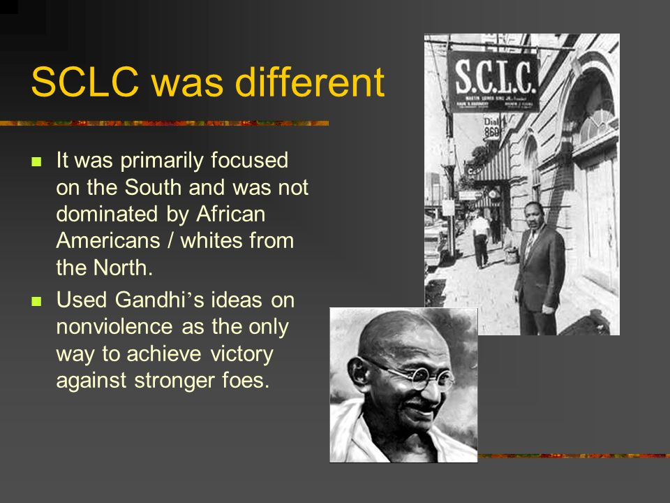 SCLC was different It was primarily focused on the South and was not dominated by African Americans / whites from the North.