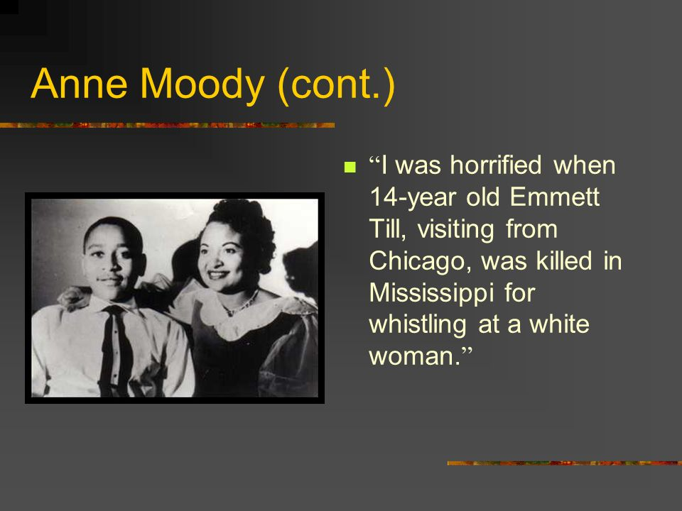 Anne Moody (cont.) I was horrified when 14-year old Emmett Till, visiting from Chicago, was killed in Mississippi for whistling at a white woman.