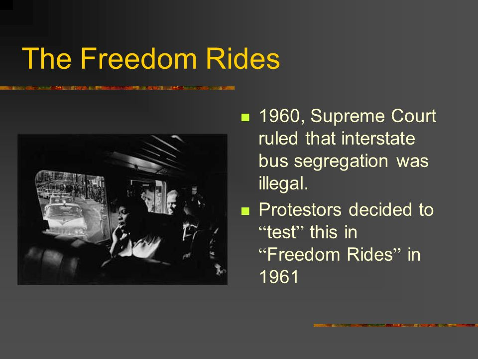 The Freedom Rides 1960, Supreme Court ruled that interstate bus segregation was illegal.