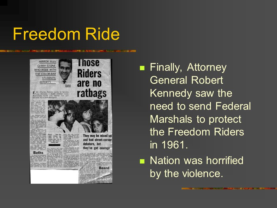 Freedom Ride Finally, Attorney General Robert Kennedy saw the need to send Federal Marshals to protect the Freedom Riders in 1961.