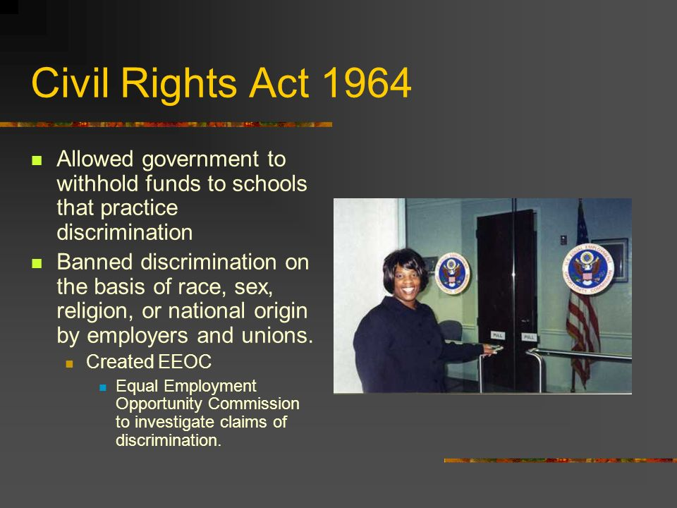 Civil Rights Act 1964 Allowed government to withhold funds to schools that practice discrimination.