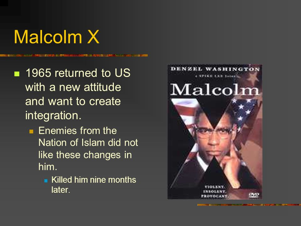 Malcolm X 1965 returned to US with a new attitude and want to create integration.