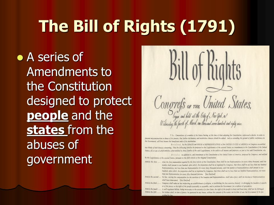 The Bill of Rights (1791)A series of Amendments to the Constitution designed to protect people and the states from the abuses of government.