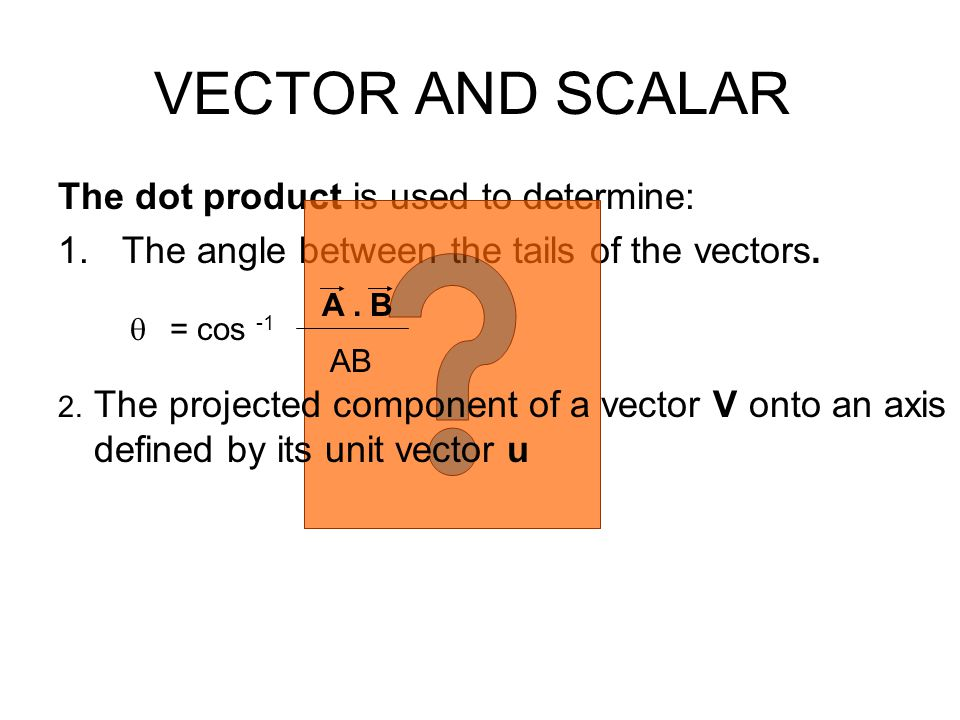VECTOR AND SCALAR The dot product is used to determine: