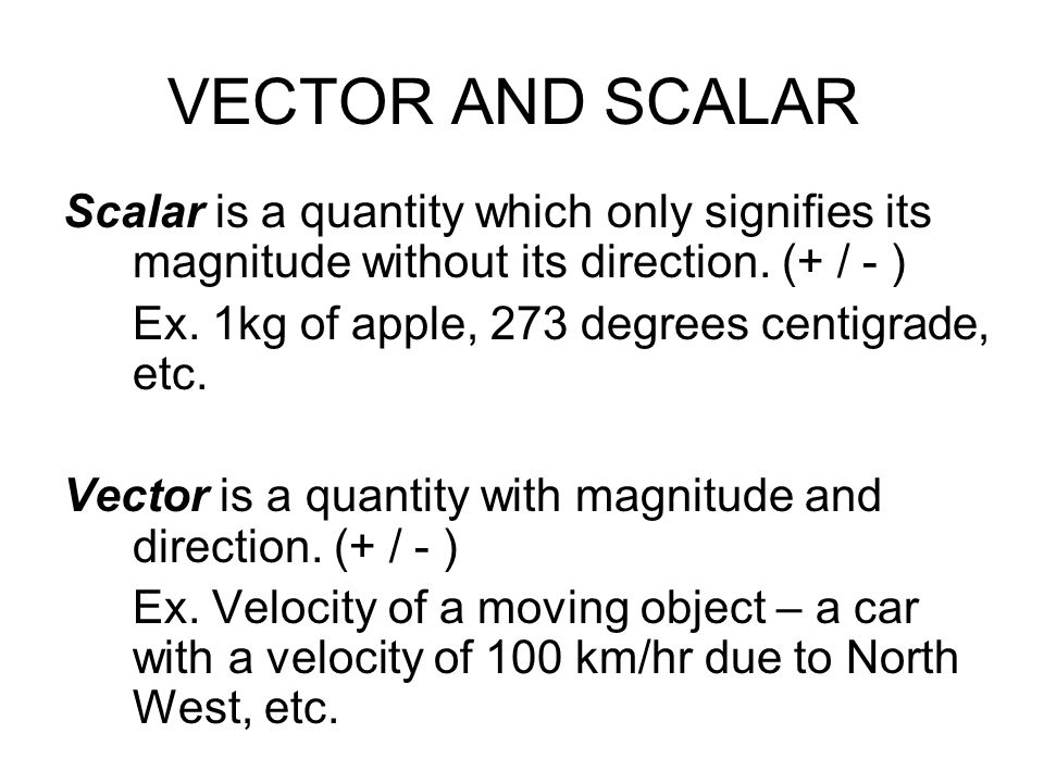 VECTOR AND SCALAR Scalar is a quantity which only signifies its magnitude without its direction. (+ / - )
