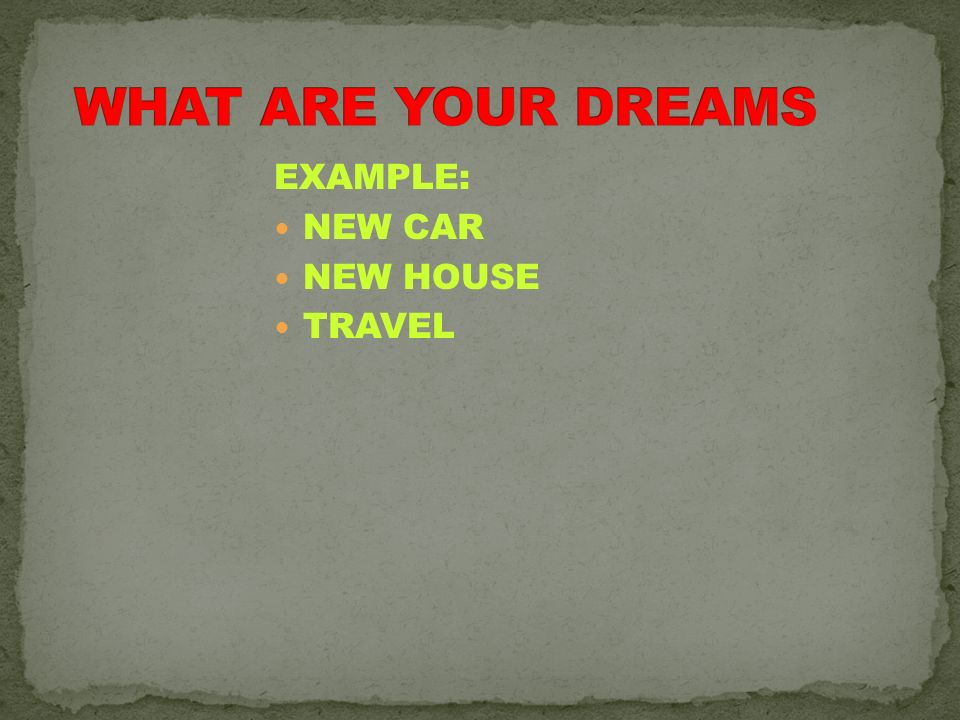 WHAT ARE YOUR DREAMS EXAMPLE: NEW CAR NEW HOUSE TRAVEL