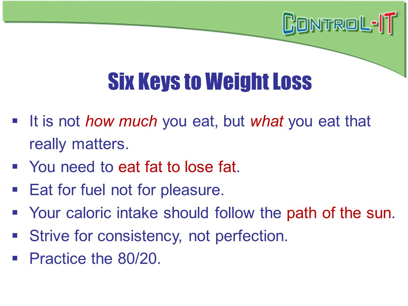 Six Keys to Weight Loss It is not how much you eat, but what you eat that really matters. You need to eat fat to lose fat.
