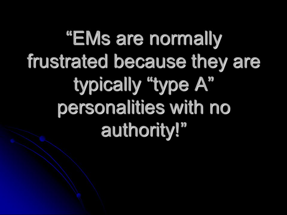 EMs are normally frustrated because they are typically type A personalities with no authority!