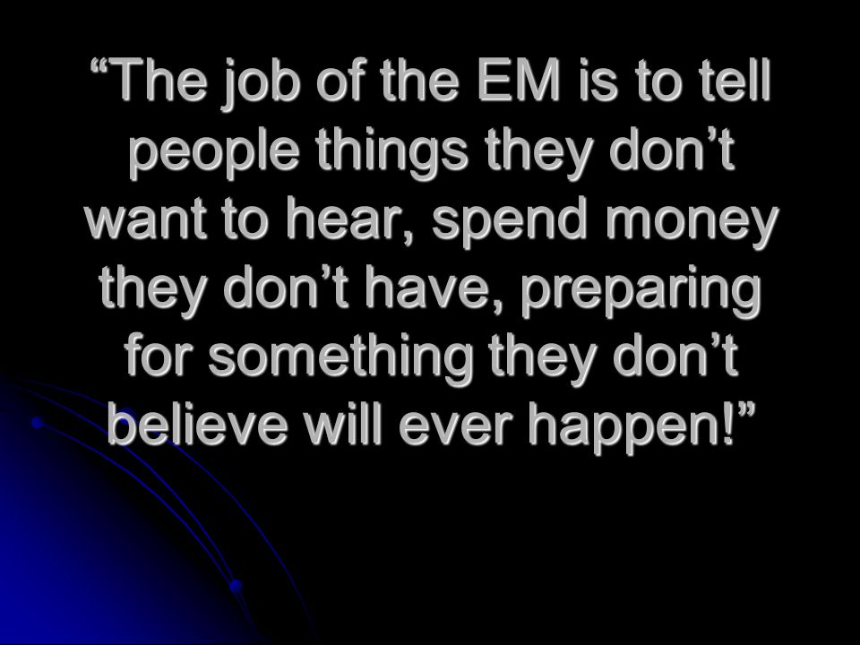 The job of the EM is to tell people things they don't want to hear, spend money they don't have, preparing for something they don't believe will ever happen!