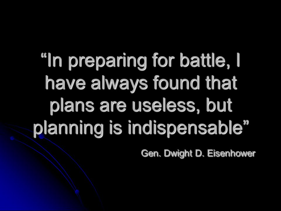 In preparing for battle, I have always found that plans are useless, but planning is indispensable Gen.