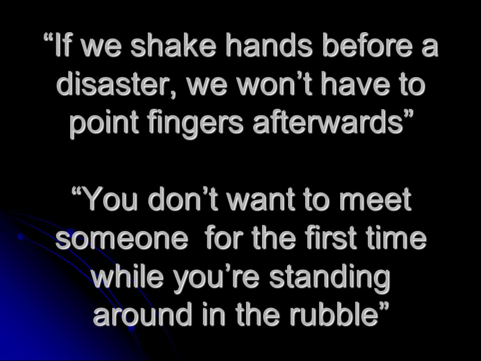 If we shake hands before a disaster, we won't have to point fingers afterwards You don't want to meet someone for the first time while you're standing around in the rubble