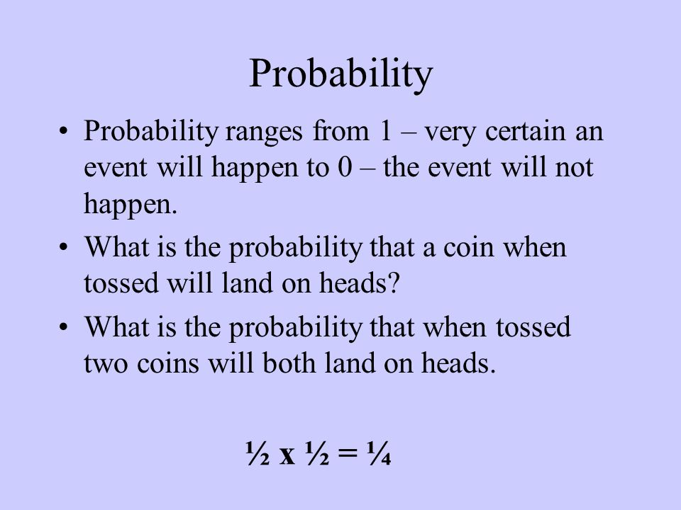 Probability Probability ranges from 1 – very certain an event will happen to 0 – the event will not happen.