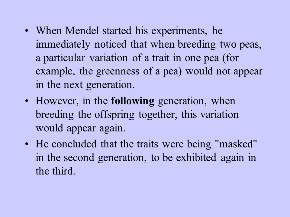 When Mendel started his experiments, he immediately noticed that when breeding two peas, a particular variation of a trait in one pea (for example, the greenness of a pea) would not appear in the next generation.