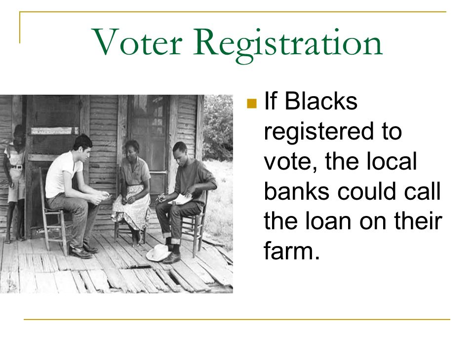 Voter Registration If Blacks registered to vote, the local banks could call the loan on their farm.