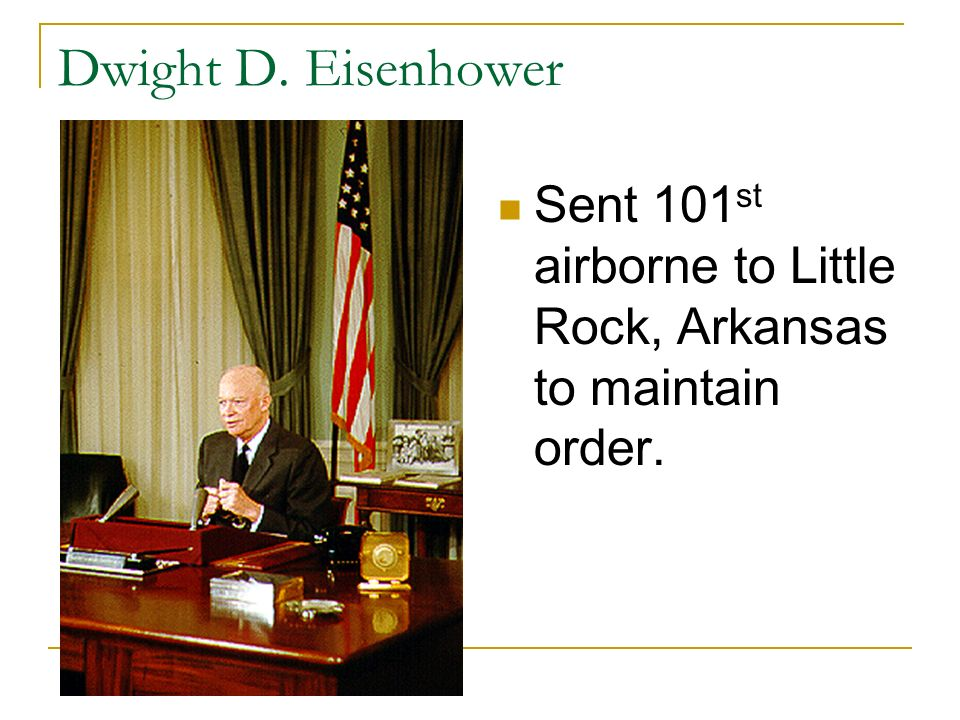 Dwight D. Eisenhower Sent 101st airborne to Little Rock, Arkansas to maintain order.