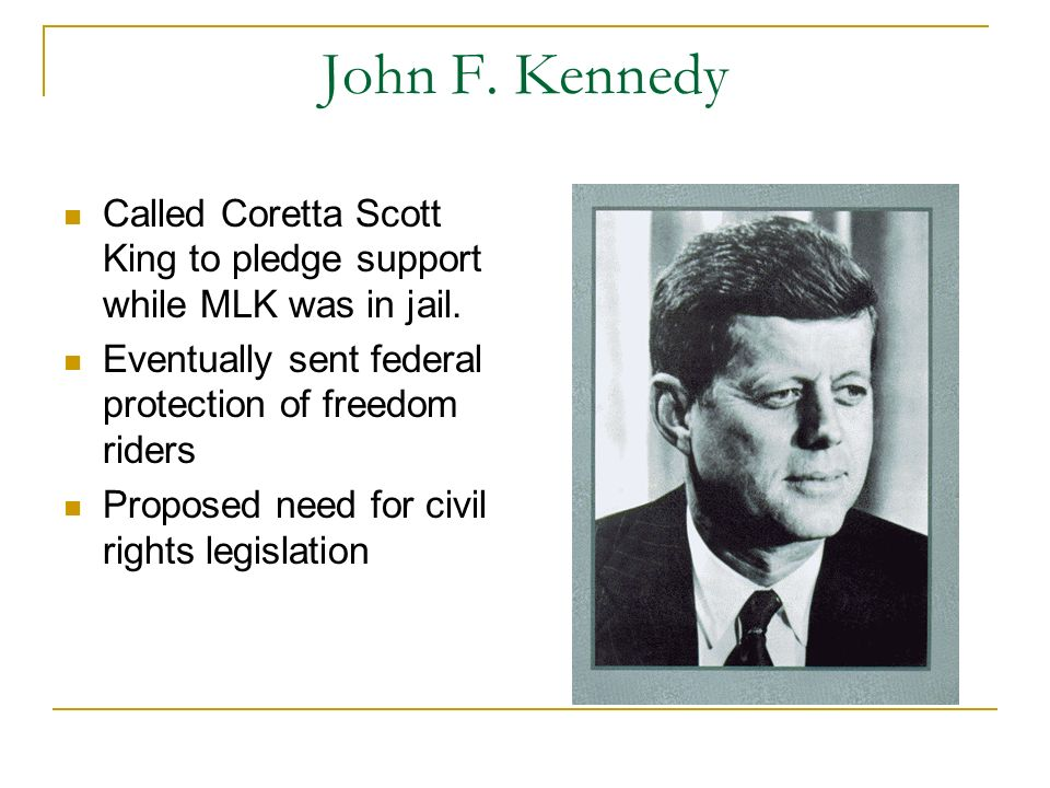 John F. Kennedy Called Coretta Scott King to pledge support while MLK was in jail. Eventually sent federal protection of freedom riders.