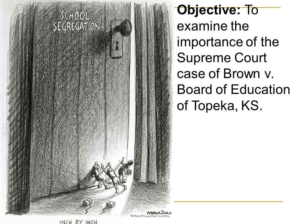 Objective: To examine the importance of the Supreme Court case of Brown v.