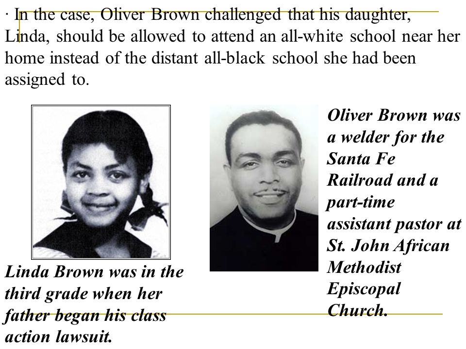 · In the case, Oliver Brown challenged that his daughter, Linda, should be allowed to attend an all-white school near her home instead of the distant all-black school she had been assigned to.