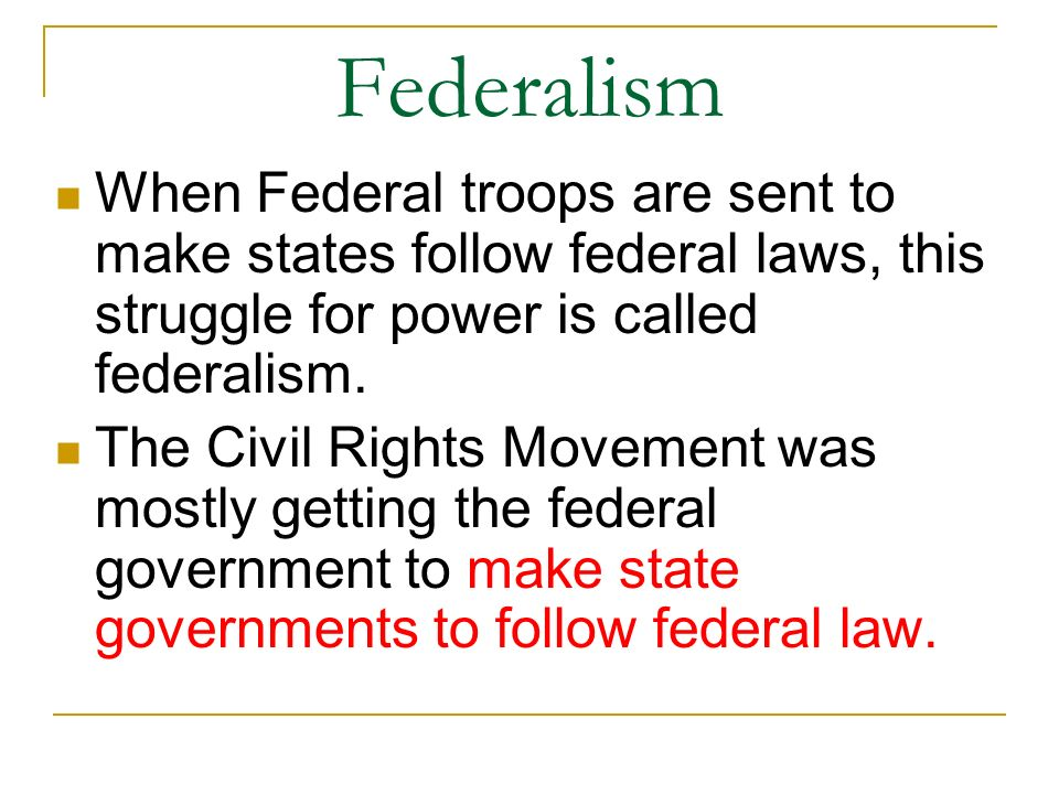 Federalism When Federal troops are sent to make states follow federal laws, this struggle for power is called federalism.