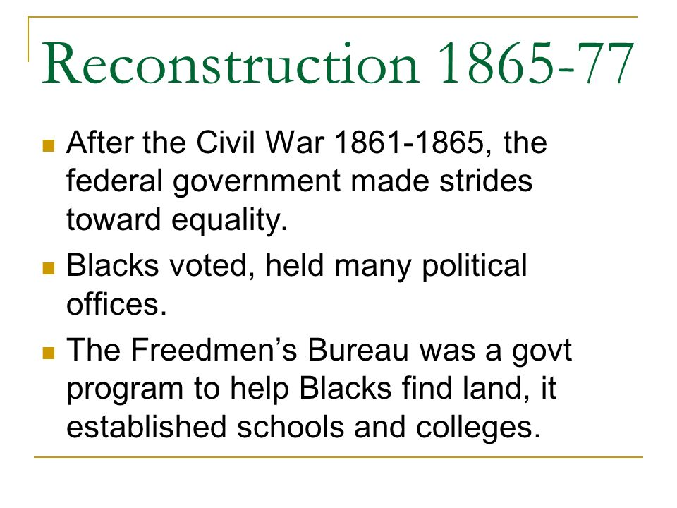 Reconstruction 1865-77 After the Civil War 1861-1865, the federal government made strides toward equality.