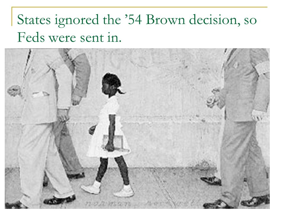 States ignored the '54 Brown decision, so Feds were sent in.