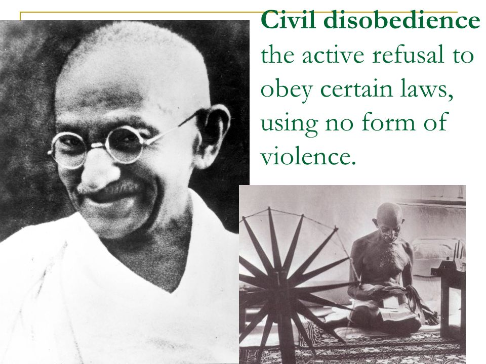 Civil disobedience the active refusal to obey certain laws, using no form of violence.