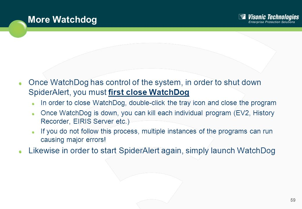 More Watchdog Once WatchDog has control of the system, in order to shut down SpiderAlert, you must first close WatchDog.