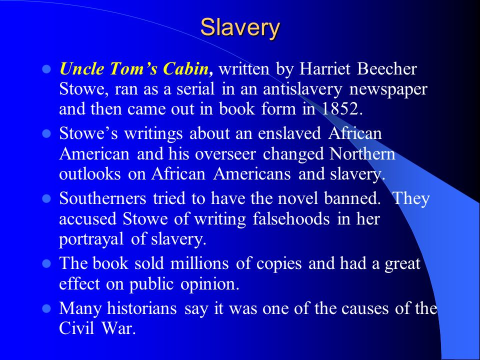 SlaveryUncle Tom's Cabin, written by Harriet Beecher Stowe, ran as a serial in an antislavery newspaper and then came out in book form in 1852.