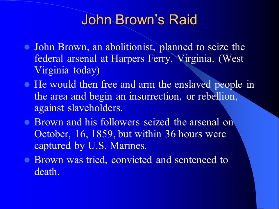 John Brown's RaidJohn Brown, an abolitionist, planned to seize the federal arsenal at Harpers Ferry, Virginia. (West Virginia today)