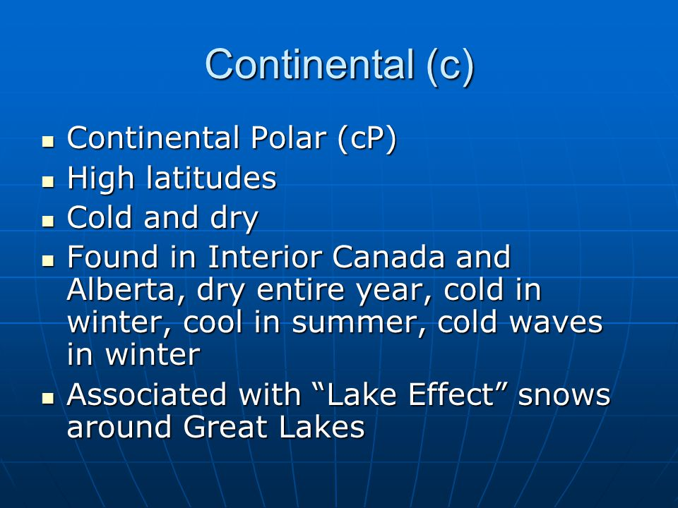 Continental (c) Continental Polar (cP) High latitudes Cold and dry