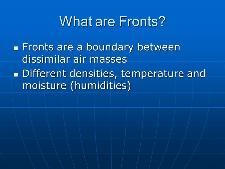 What are Fronts Fronts are a boundary between dissimilar air masses