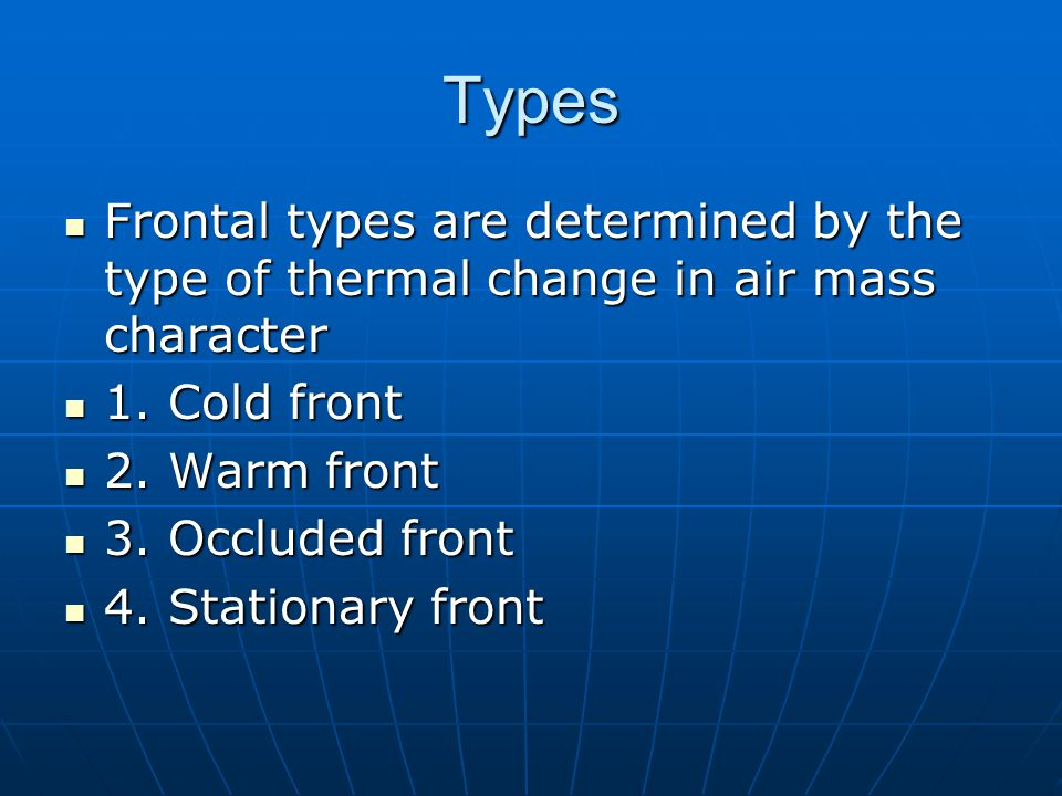 Types Frontal types are determined by the type of thermal change in air mass character. 1. Cold front.
