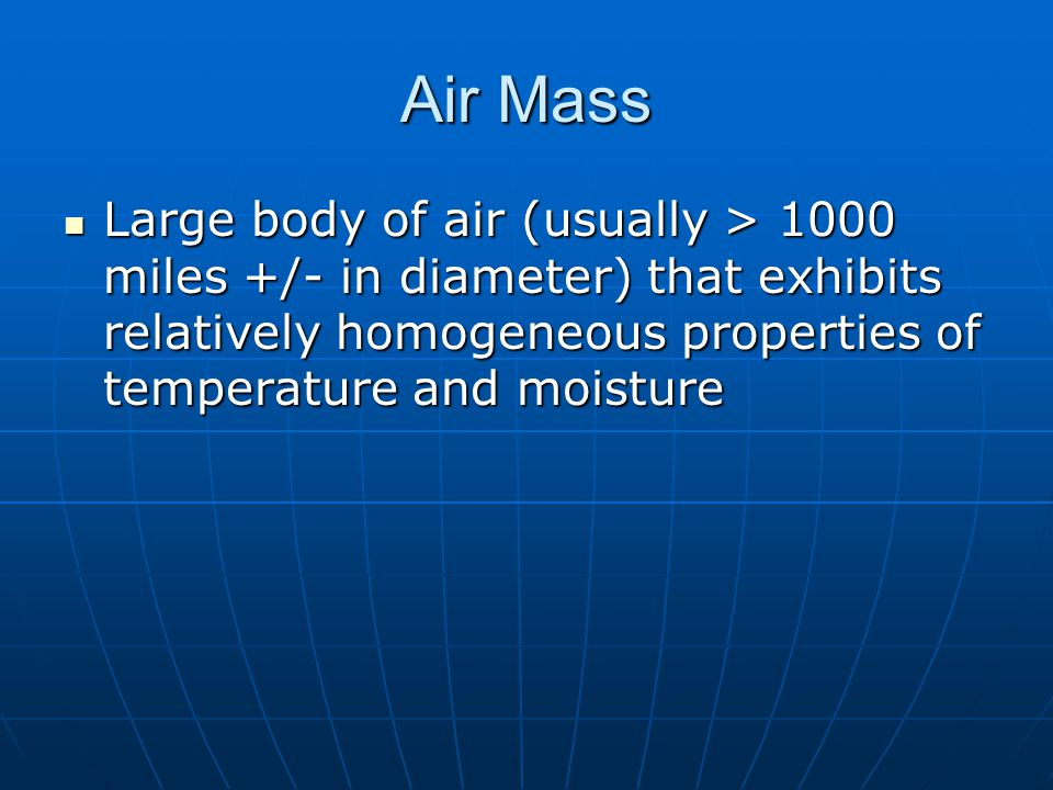 Air Mass Large body of air (usually > 1000 miles +/- in diameter) that exhibits relatively homogeneous properties of temperature and moisture.