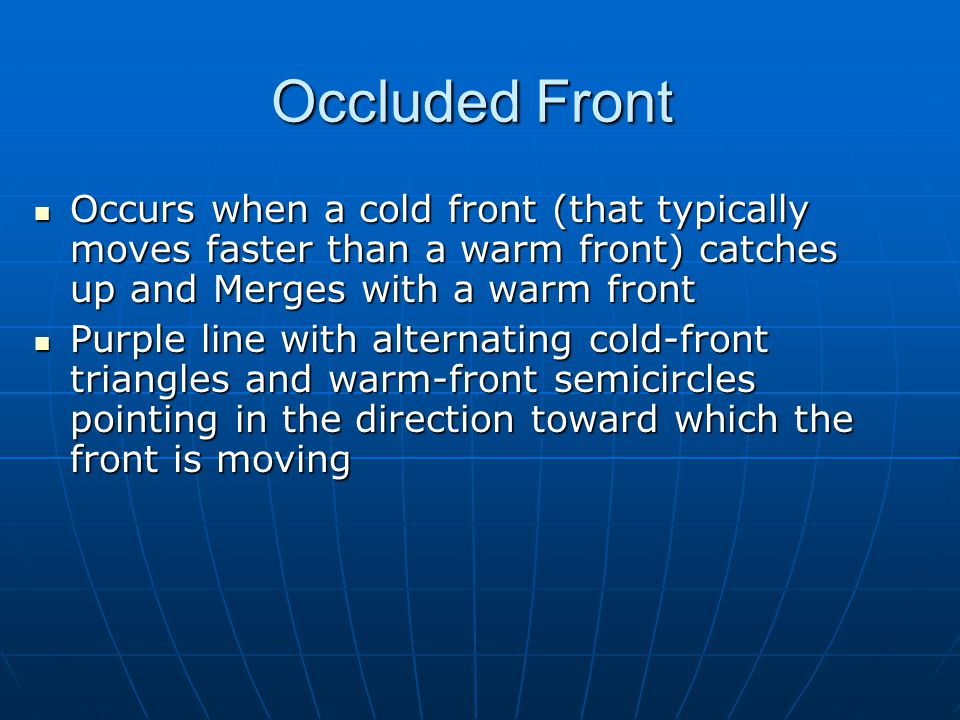 Occluded Front Occurs when a cold front (that typically moves faster than a warm front) catches up and Merges with a warm front.